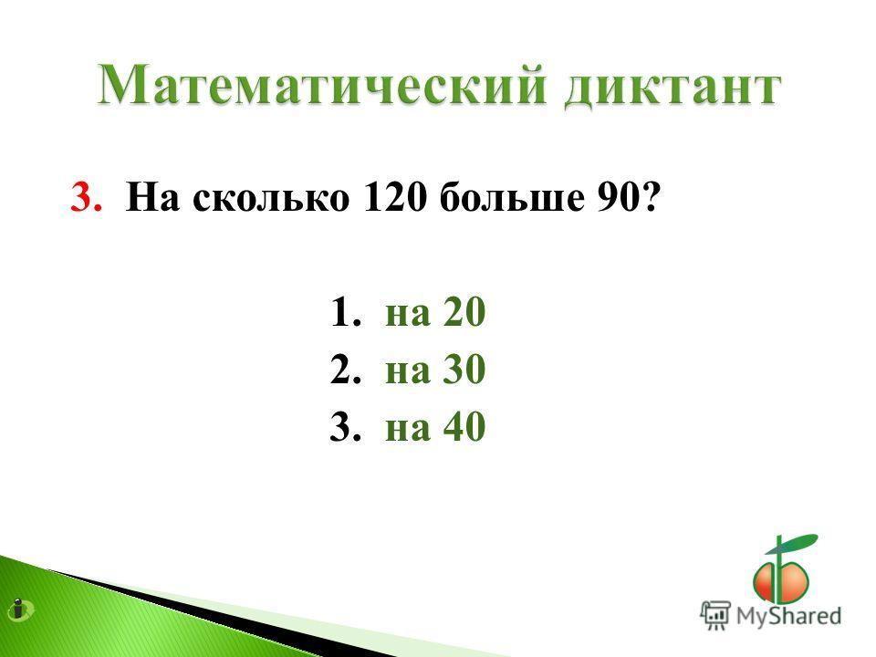 3. На сколько 120 больше 90? 1. на 20 2. на 30 3. на 40