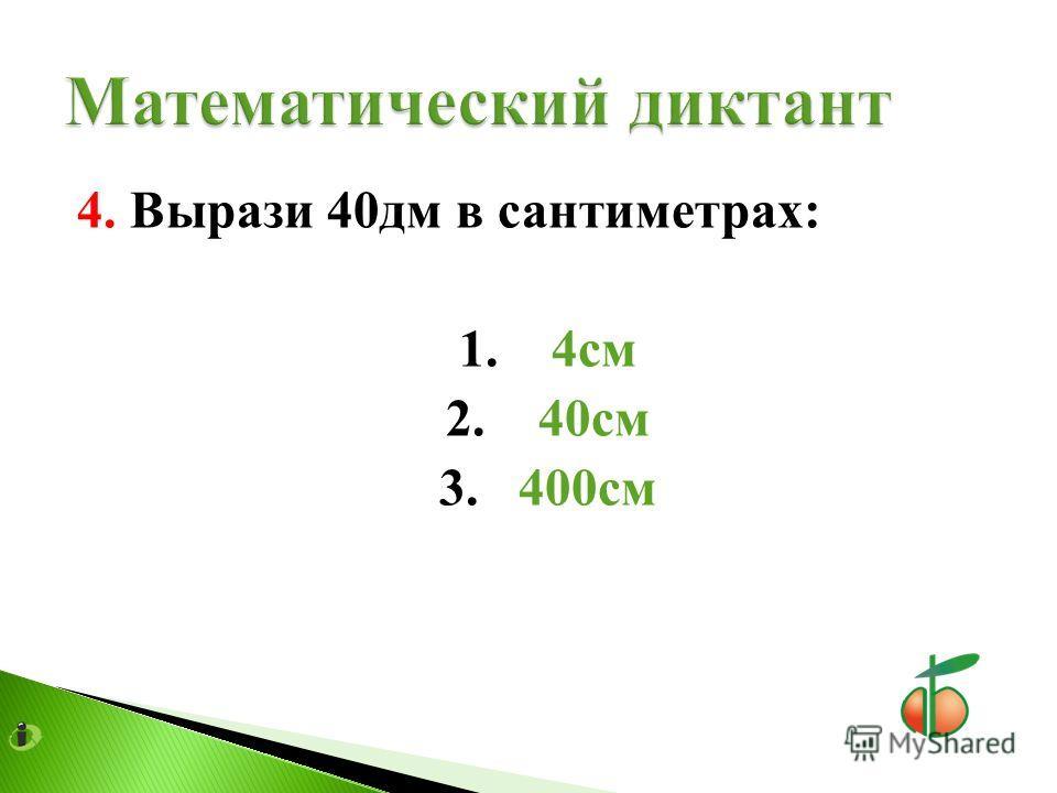 4. Вырази 40дм в сантиметрах: 1. 4см 2. 40см 3. 400см