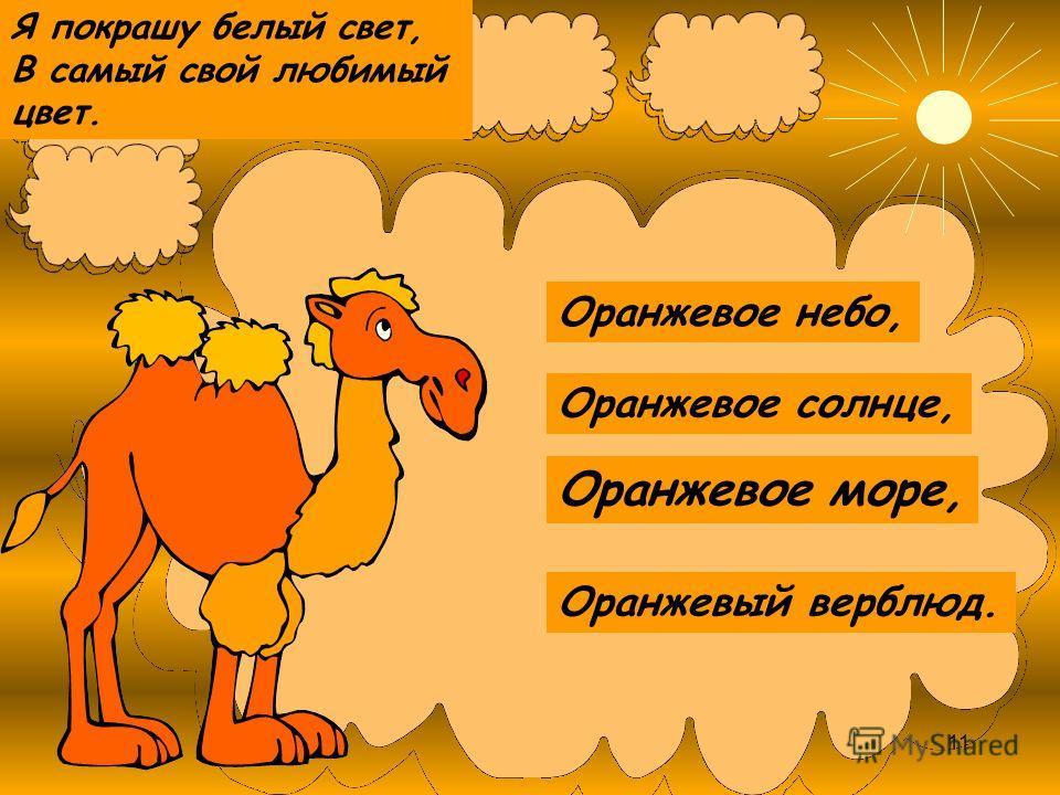 Оранжевое солнце, Оранжевое море, Оранжевое небо, Оранжевый верблюд. Я покрашу белый свет, В самый свой любимый цвет. 11