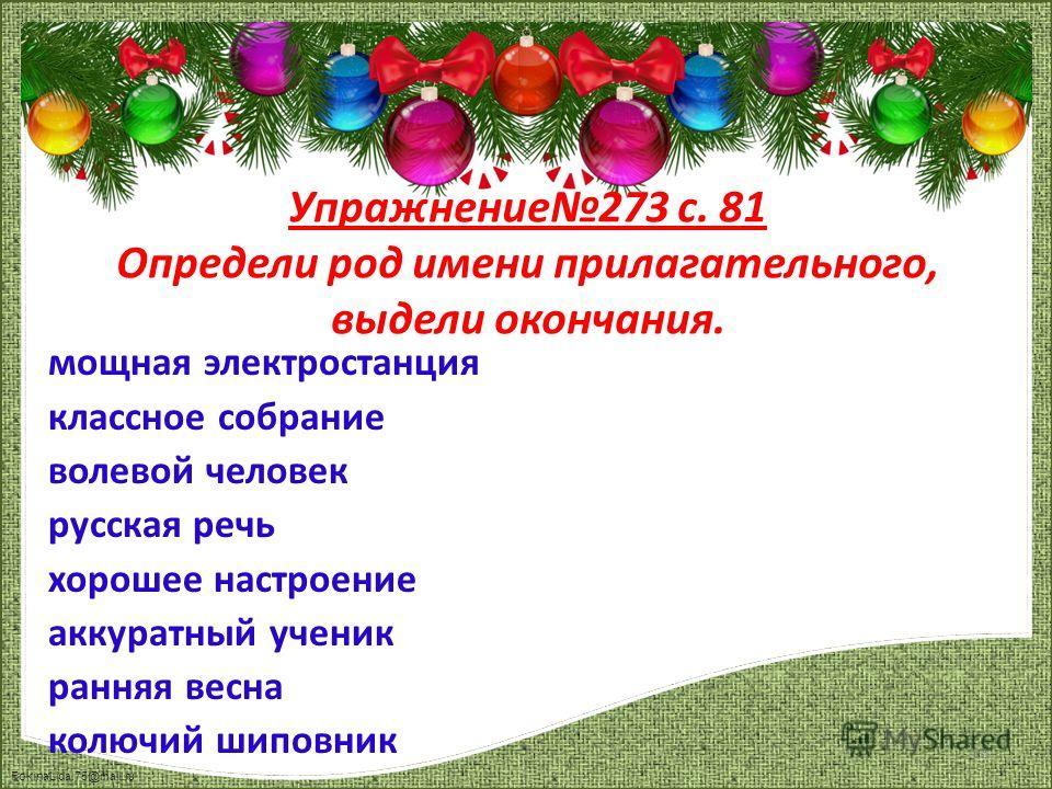 FokinaLida.75@mail.ru мощная электростанция классное собрание волевой человек русская речь хорошее настроение аккуратный ученик ранняя весна колючий шиповник Упражнение273 с. 81 Определи род имени прилагательного, выдели окончания. 13