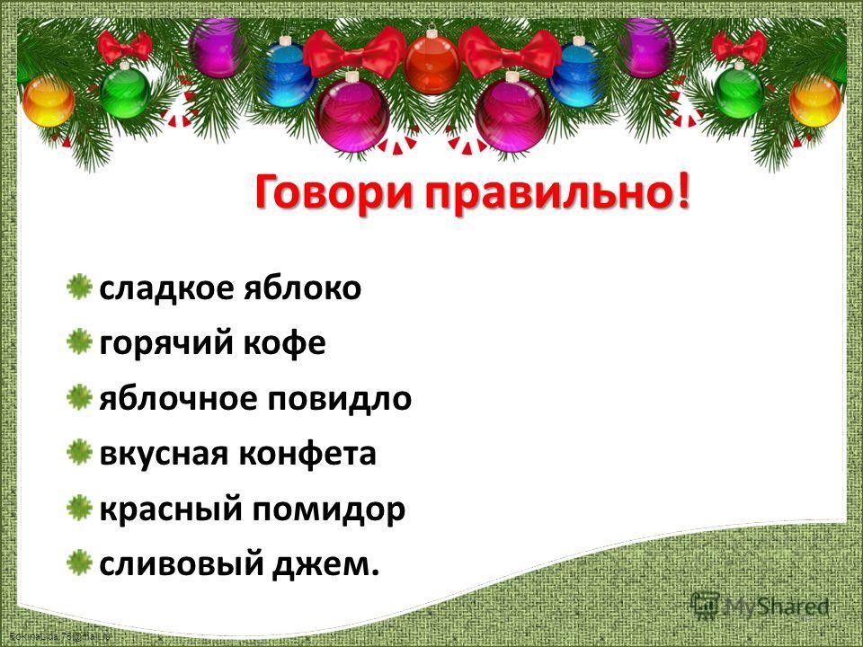 FokinaLida.75@mail.ru сладкое яблоко горячий кофе яблочное повидло вкусная конфета красный помидор сливовый джем. Говори правильно! 14