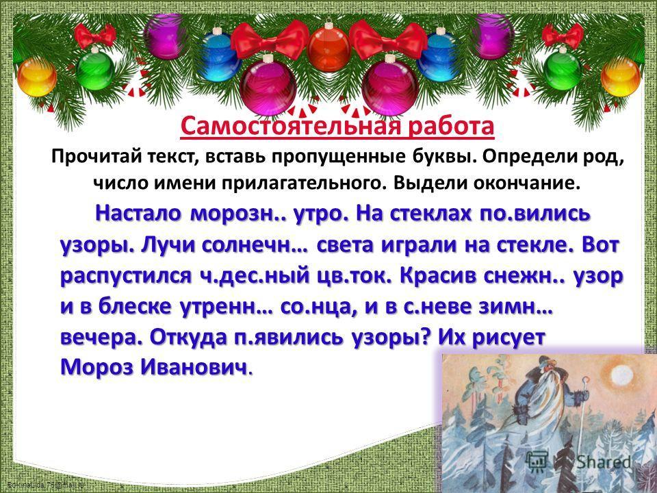 FokinaLida.75@mail.ru Самостоятельная работа Прочитай текст, вставь пропущенные буквы. Определи род, число имени прилагательного. Выдели окончание. Настало морозн.. утро. На стеклах по.вились узоры. Лучи солнечн… света играли на стекле. Вот распустил