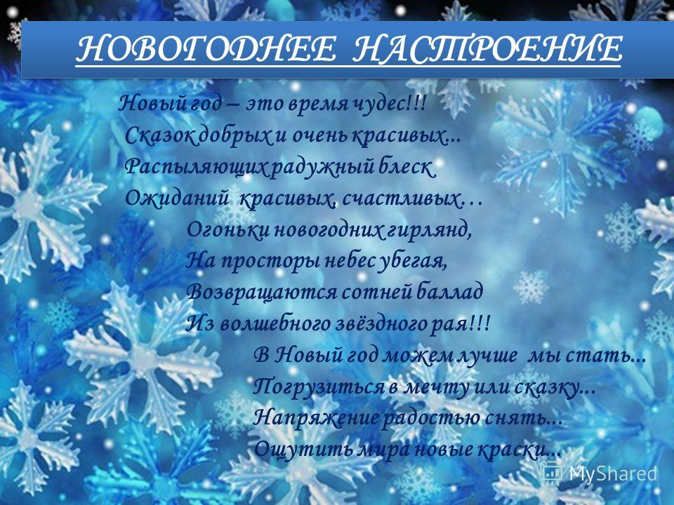 НОВОГОДНЕЕ НАСТРОЕНИЕ Новый год – это время чудес!!! Сказок добрых и очень красивых... Распыляющих радужный блеск Ожиданий красивых, счастливых… Огоньки новогодних гирлянд, На просторы небес убегая, Возвращаются сотней баллад Из волшебного звёздного