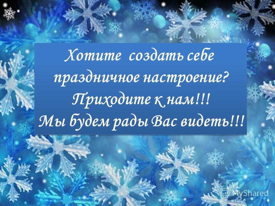 Хотите создать себе праздничное настроение? Приходите к нам!!! Мы будем рады Вас видеть!!! Хотите создать себе праздничное настроение? Приходите к нам!!! Мы будем рады Вас видеть!!!