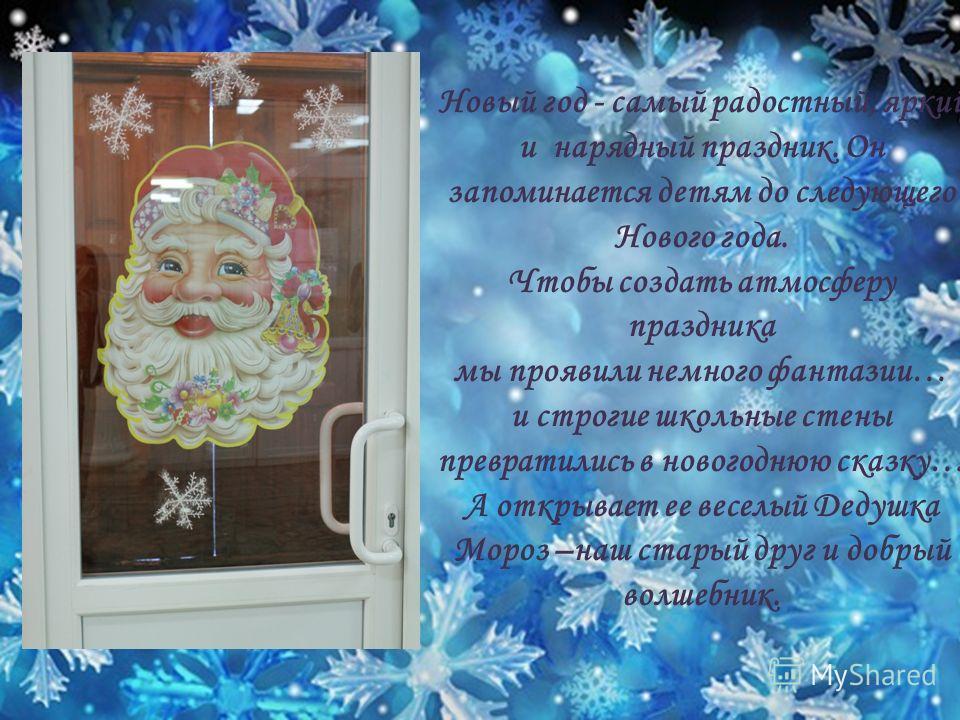 Новый год - самый радостный, яркий и нарядный праздник. Он запоминается детям до следующего Нового года. Чтобы создать атмосферу праздника мы проявили немного фантазии… и строгие школьные стены превратились в новогоднюю сказку… А открывает ее веселый