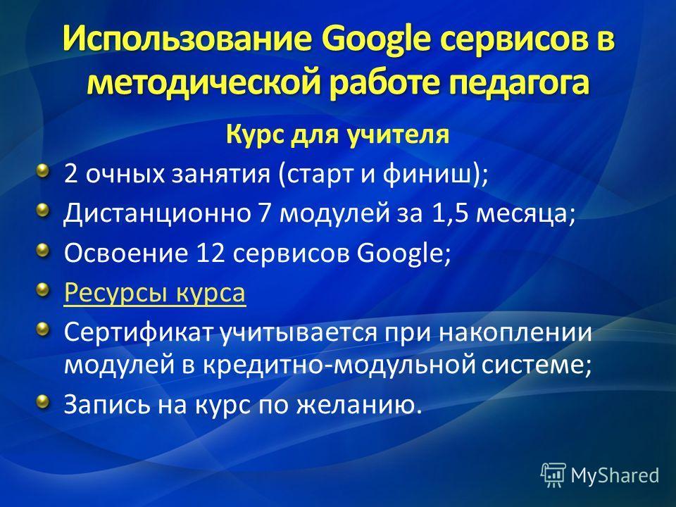 Использование Google сервисов в методической работе педагога Курс для учителя 2 очных занятия (старт и финиш); Дистанционно 7 модулей за 1,5 месяца; Освоение 12 сервисов Google; Ресурсы курса Сертификат учитывается при накоплении модулей в кредитно-м
