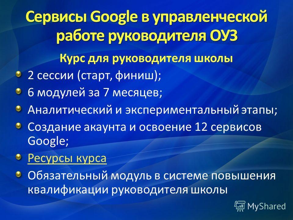 Сервисы Google в управленческой работе руководителя ОУЗ Курс для руководителя школы 2 сессии (старт, финиш); 6 модулей за 7 месяцев; Аналитический и экспериментальный этапы; Создание акаунта и освоение 12 сервисов Google; Ресурсы курса Обязательный м