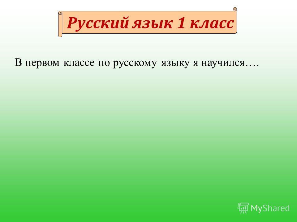 Русский язык 1 класс В первом классе по русскому языку я научился….