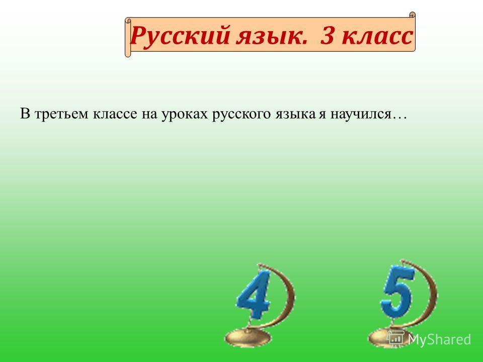 Русский язык. 3 класс В третьем классе на уроках русского языка я научился…