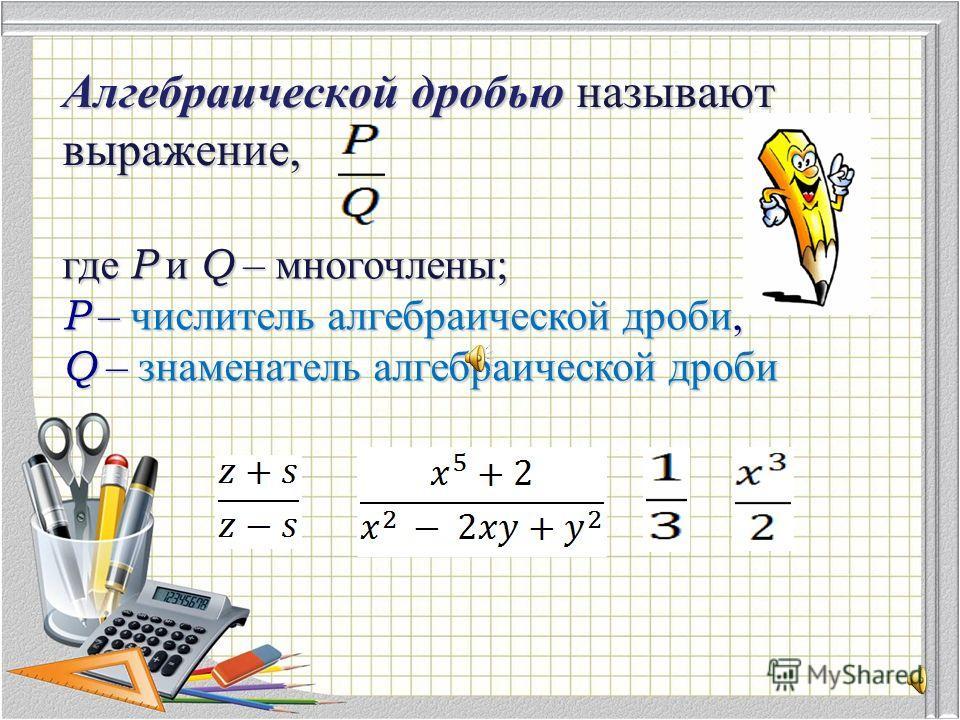 Алгебраической дробью называют выражение, где Р и Q – многочлены; Р – числитель алгебраической дроби, Q – знаменатель алгебраической дроби
