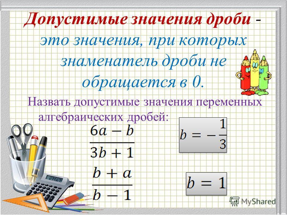 Допустимые значения дроби - это значения, при которых знаменатель дроби не обращается в 0. Назвать допустимые значения переменных алгебраических дробей: