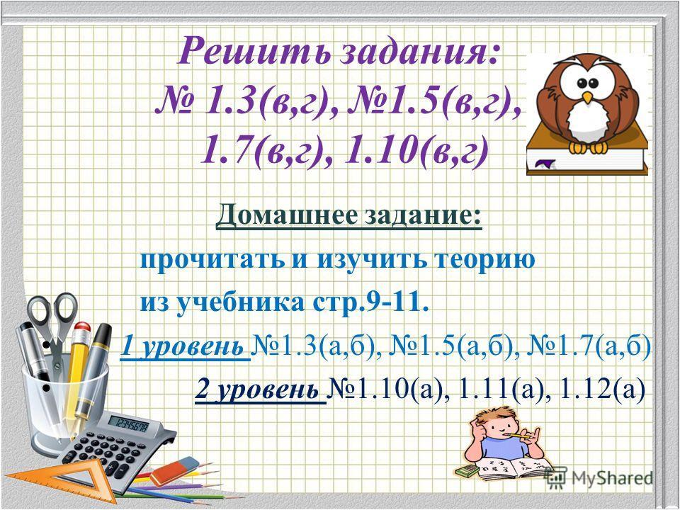 Решить задания: 1.3(в,г), 1.5(в,г), 1.7(в,г), 1.10(в,г) Домашнее задание: прочитать и изучить теорию из учебника стр.9-11. 1 уровень 1.3(а,б), 1.5(а,б), 1.7(а,б) 2 уровень 1.10(а), 1.11(а), 1.12(а)