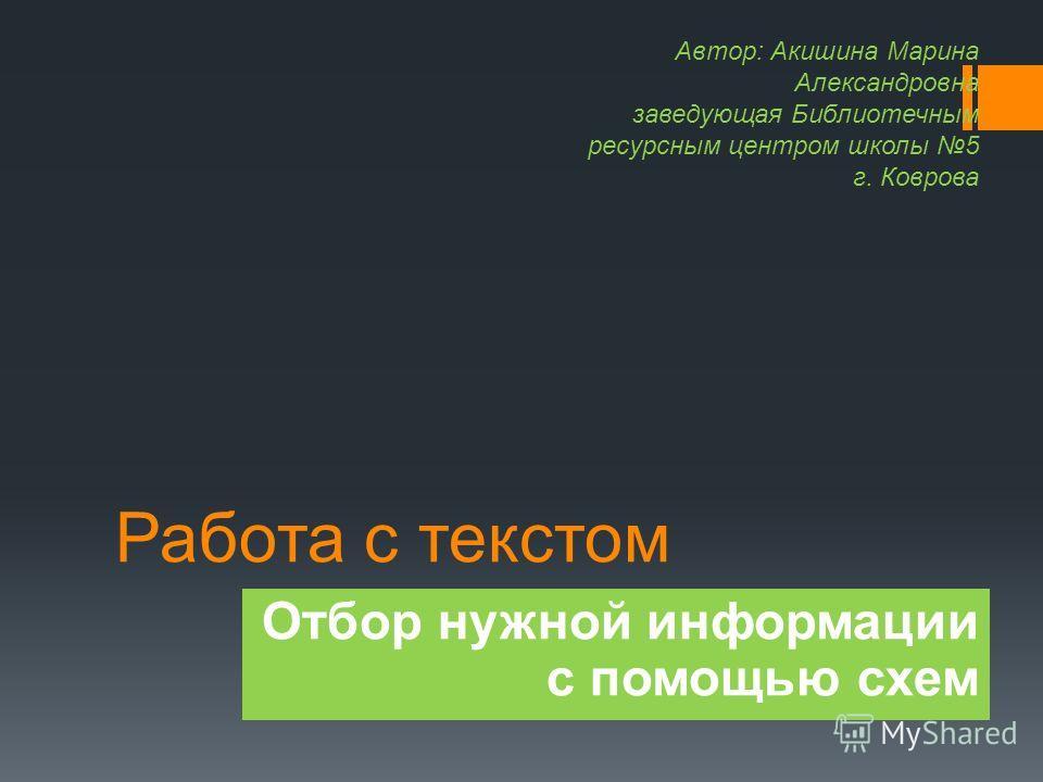 Работа с текстом Отбор нужной информации с помощью схем Автор: Акишина Марина Александровна заведующая Библиотечным ресурсным центром школы 5 г. Коврова