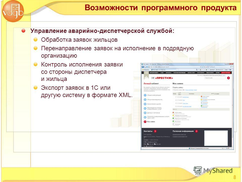 Управление аварийно-диспетчерской службой: Обработка заявок жильцов Перенаправление заявок на исполнение в подрядную организацию Контроль исполнения заявки со стороны диспетчера и жильца Экспорт заявок в 1С или другую систему в формате XML. 8 Возможн