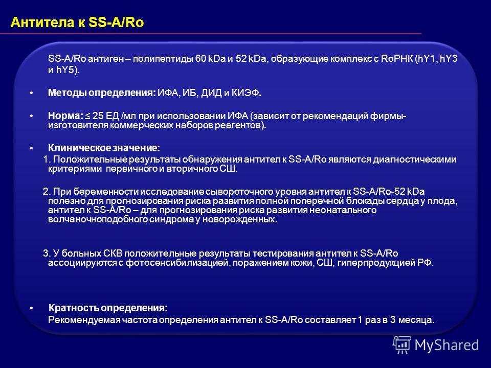 Антитела к SS-A/Ro SS-A/Ro антиген – полипептиды 60 kDa и 52 kDa, образующие комплекс с RoРНК (hY1, hY3 и hY5). Методы определения: ИФА, ИБ, ДИД и КИЭФ. Норма: 25 ЕД /мл при использовании ИФА (зависит от рекомендаций фирмы- изготовителя коммерческих