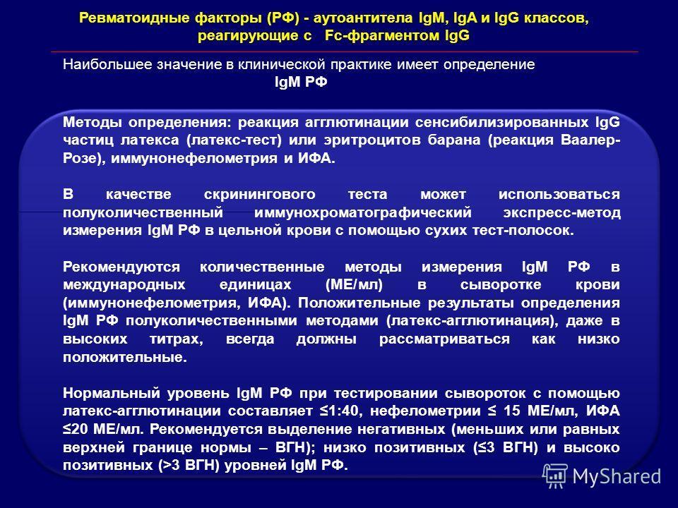 Ревматоидные факторы (РФ) - аутоантитела IgM, IgA и IgG классов, реагирующие с Fc-фрагментом IgG Наибольшее значение в клинической практике имеет определение IgM РФ Методы определения: реакция агглютинации сенсибилизированных IgG частиц латекса (лате