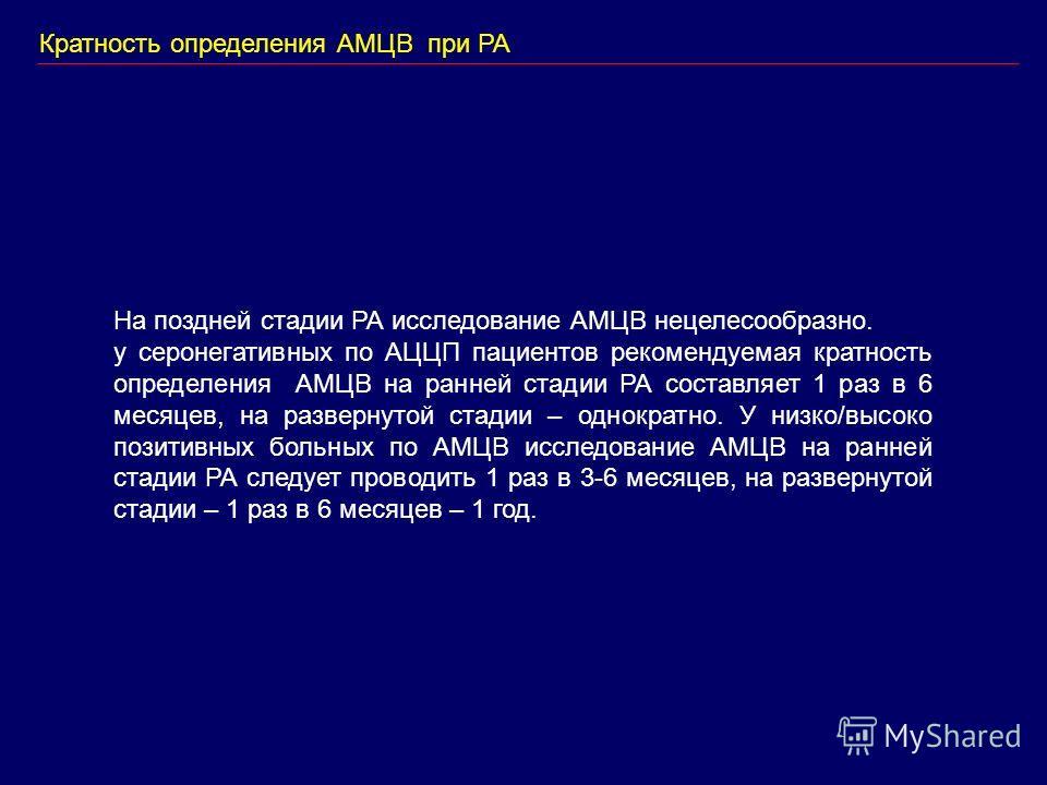 Кратность определения АМЦВ при РА На поздней стадии РА исследование АМЦВ нецелесообразно. у серонегативных по АЦЦП пациентов рекомендуемая кратность определения АМЦВ на ранней стадии РА составляет 1 раз в 6 месяцев, на развернутой стадии – однократно