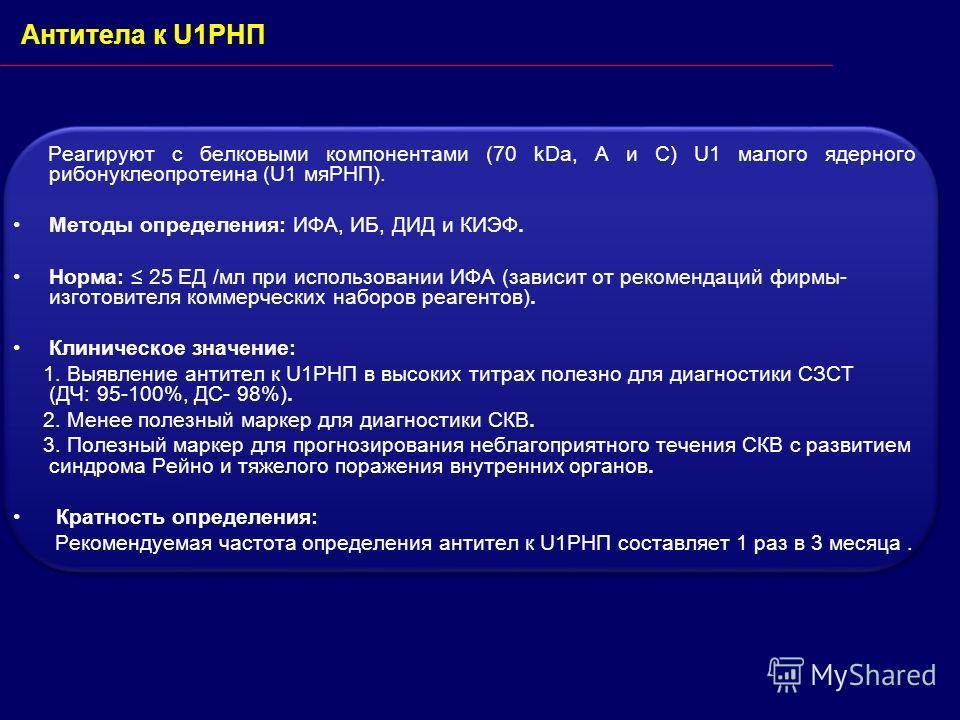 Антитела к U1РНП Реагируют с белковыми компонентами (70 kDa, A и C) U1 малого ядерного рибонуклеопротеина (U1 мяРНП). Методы определения: ИФА, ИБ, ДИД и КИЭФ. Норма: 25 ЕД /мл при использовании ИФА (зависит от рекомендаций фирмы- изготовителя коммерч