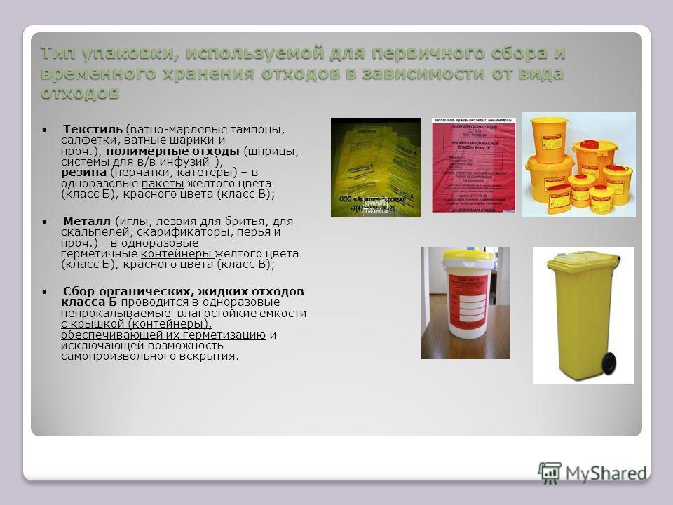 Тип упаковки, используемой для первичного сбора и временного хранения отходов в зависимости от вида отходов Текстиль (ватно-марлевые тампоны, салфетки, ватные шарики и проч.), полимерные отходы (шприцы, системы для в/в инфузий ), резина (перчатки, ка