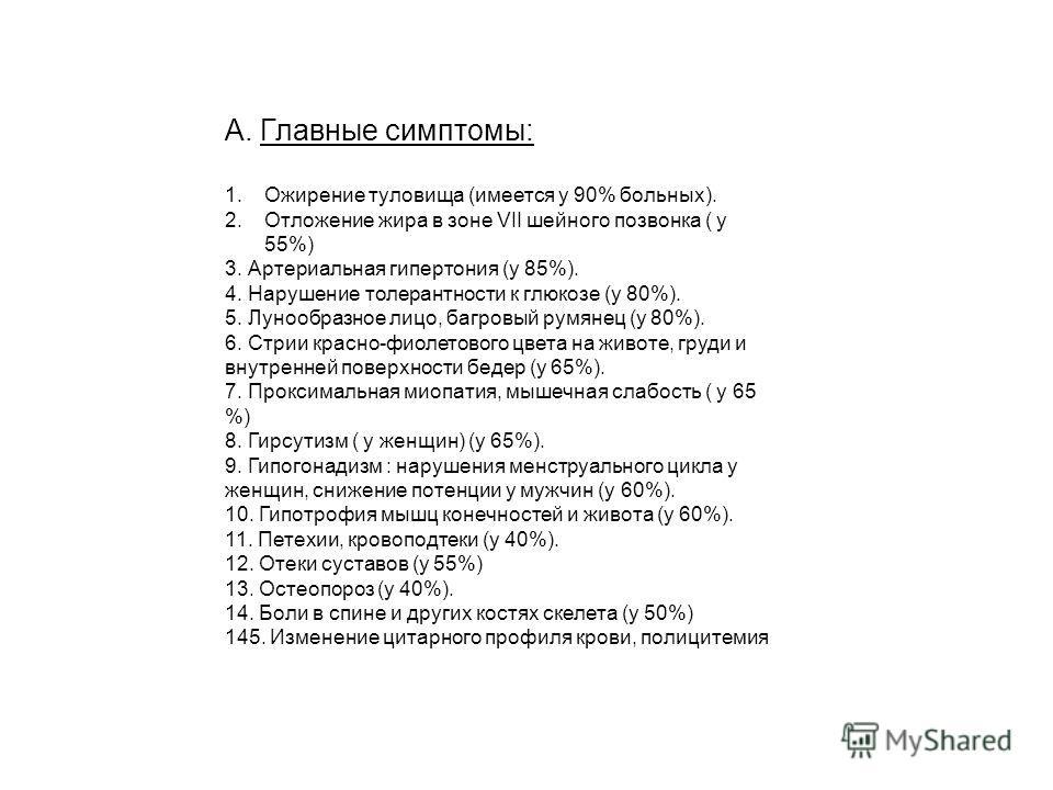 А. Главные симптомы: 1.Ожирение туловища (имеется у 90% больных). 2.Отложение жира в зоне VII шейного позвонка ( у 55%) 3. Артериальная гипертония (у 85%). 4. Нарушение толерантности к глюкозе (у 80%). 5. Лунообразное лицо, багровый румянец (у 80%).