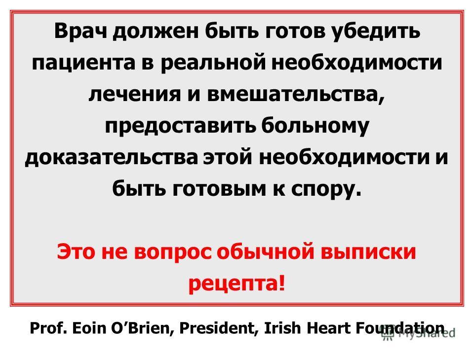 Врач должен быть готов убедить пациента в реальной необходимости лечения и вмешательства, предоставить больному доказательства этой необходимости и быть готовым к спору. Это не вопрос обычной выписки рецепта! Prof. Eoin OBrien, President, Irish Heart