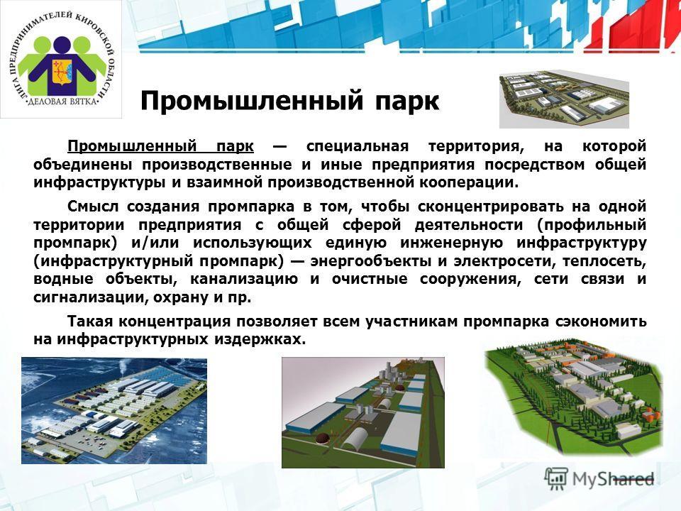 Промышленный парк Промышленный парк специальная территория, на которой объединены производственные и иные предприятия посредством общей инфраструктуры и взаимной производственной кооперации. Смысл создания промпарка в том, чтобы сконцентрировать на о