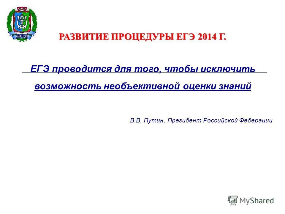 РАЗВИТИЕ ПРОЦЕДУРЫ ЕГЭ 2014 Г. ЕГЭ проводится для того, чтобы исключить возможность необъективной оценки знаний В.В. Путин, Президент Российской Федерации