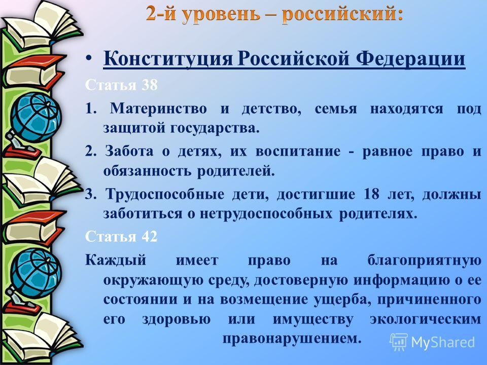 Конституция Российской Федерации Статья 38 1. Материнство и детство, семья находятся под защитой государства. 2. Забота о детях, их воспитание - равное право и обязанность родителей. 3. Трудоспособные дети, достигшие 18 лет, должны заботиться о нетру