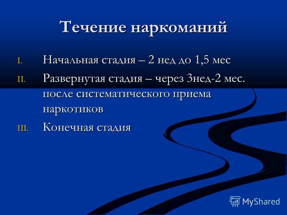 Течение наркоманий I. Начальная стадия – 2 нед до 1,5 мес II. Развернутая стадия – через 3нед-2 мес. после систематического приема наркотиков III. Конечная стадия