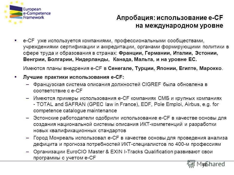68 Апробация: использование e-CF на международном уровне e-CF уже используется компаниями, профессиональными сообществами, учреждениями сертификации и аккредитации, органами формирующими политики в сфере труда и образования в странах: Франции, Герман