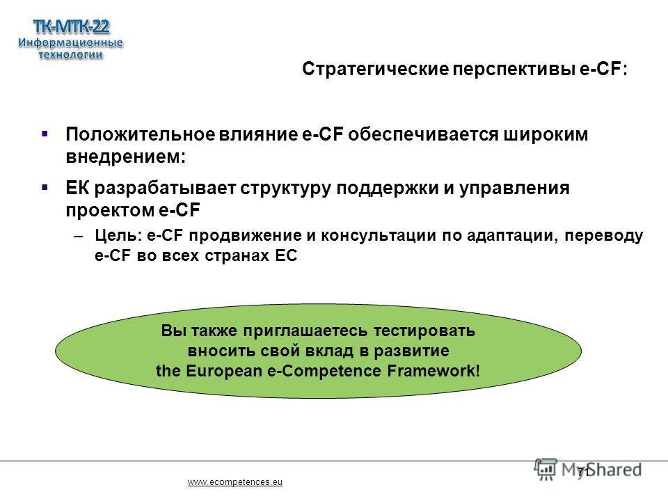 www.ecompetences.eu 71 Стратегические перспективы e-CF: Положительное влияние e-CF обеспечивается широким внедрением: ЕК разрабатывает структуру поддержки и управления проектом e-CF –Цель: e-CF продвижение и консультации по адаптации, переводу e-CF в