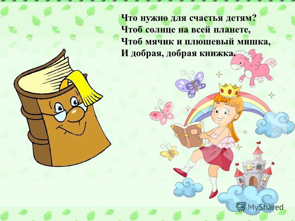 Что нужно для счастья детям? Чтоб солнце на всей планете, Чтоб мячик и плюшевый мишка, И добрая, добрая книжка. Что нужно для счастья детям? Чтоб солнце на всей планете, Чтоб мячик и плюшевый мишка, И добрая, добрая книжка.