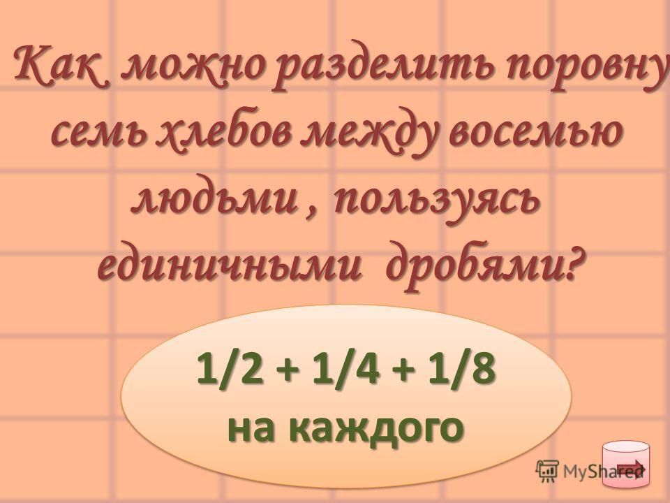 Как можно разделить поровну семь хлебов между восемью людьми, пользуясь людьми, пользуясь единичными дробями? 1/2 + 1/4 + 1/8 на каждого 1/2 + 1/4 + 1/8 на каждого