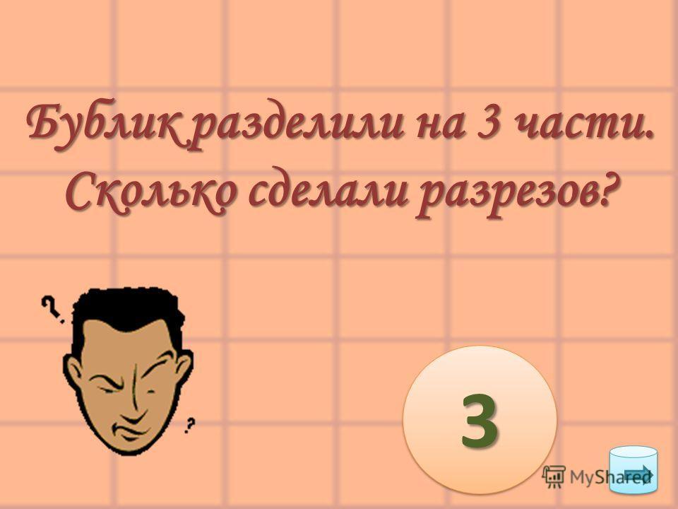 Бублик разделили на 3 части. Сколько сделали разрезов? 33