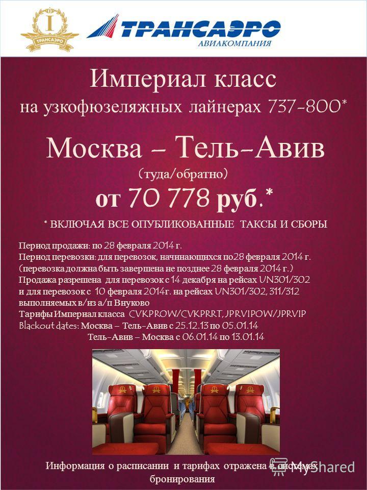 Империал класс на узкофюзеляжных лайнерах 737-800* Москва – Тель-Авив (туда/обратно) от 70 778 руб.* * ВКЛЮЧАЯ ВСЕ ОПУБЛИКОВАННЫЕ ТАКСЫ И СБОРЫ Информация о расписании и тарифах отражена в системах бронирования Период продажи: по 28 февраля 2014 г. П