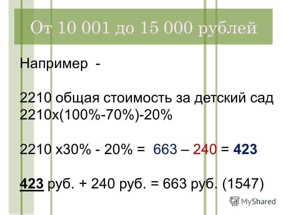От 10 001 до 15 000 рублей Например - 2210 общая стоимость за детский сад 2210х(100%-70%)-20% 2210 х30% - 20% = 663 – 240 = 423 423 руб. + 240 руб. = 663 руб. (1547)