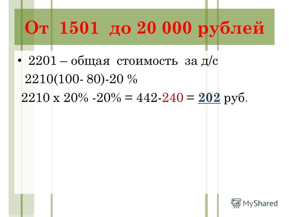 От 1501 до 20 000 рублей 2201 – общая стоимость за д/с 2210(100- 80)-20 % 2210 х 20% -20% = 442-240 = 202 руб.