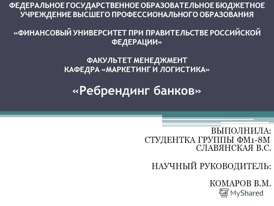 ФЕДЕРАЛЬНОЕ ГОСУДАРСТВЕННОЕ ОБРАЗОВАТЕЛЬНОЕ БЮДЖЕТНОЕ УЧРЕЖДЕНИЕ ВЫСШЕГО ПРОФЕССИОНАЛЬНОГО ОБРАЗОВАНИЯ «ФИНАНСОВЫЙ УНИВЕРСИТЕТ ПРИ ПРАВИТЕЛЬСТВЕ РОССИЙСКОЙ ФЕДЕРАЦИИ» ФАКУЛЬТЕТ МЕНЕДЖМЕНТ КАФЕДРА «МАРКЕТИНГ И ЛОГИСТИКА» «Ребрендинг банков» ВЫПОЛНИЛА: