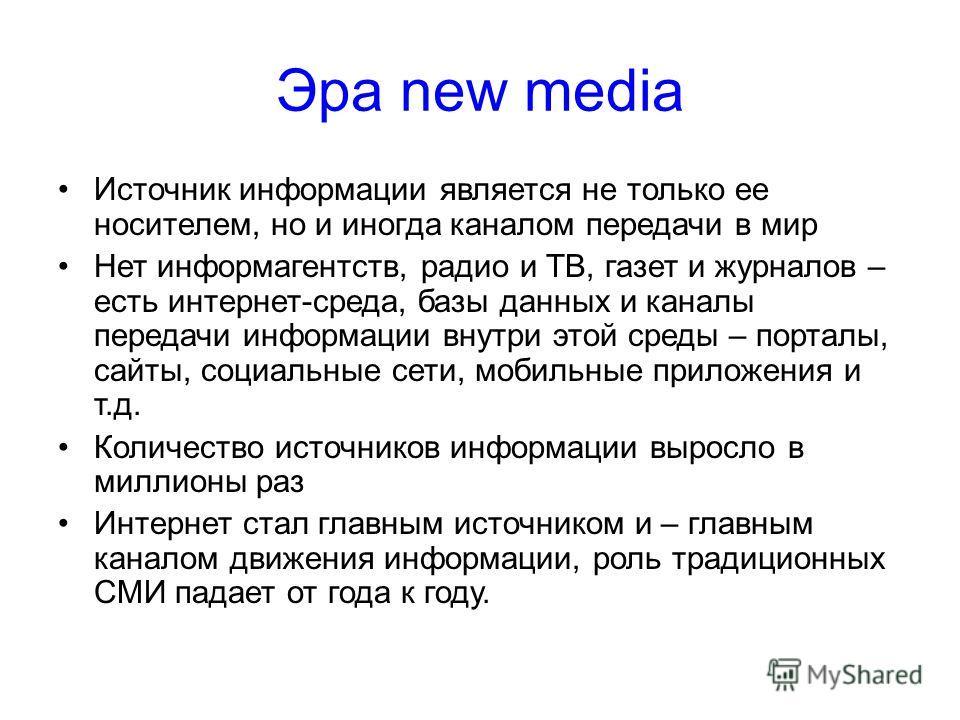 Эра new media Источник информации является не только ее носителем, но и иногда каналом передачи в мир Нет информагентств, радио и ТВ, газет и журналов – есть интернет-среда, базы данных и каналы передачи информации внутри этой среды – порталы, сайты,