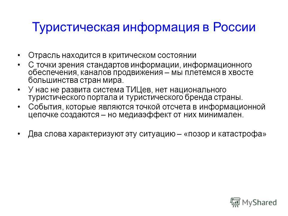 Туристическая информация в России Отрасль находится в критическом состоянии С точки зрения стандартов информации, информационного обеспечения, каналов продвижения – мы плетемся в хвосте большинства стран мира. У нас не развита система ТИЦев, нет наци