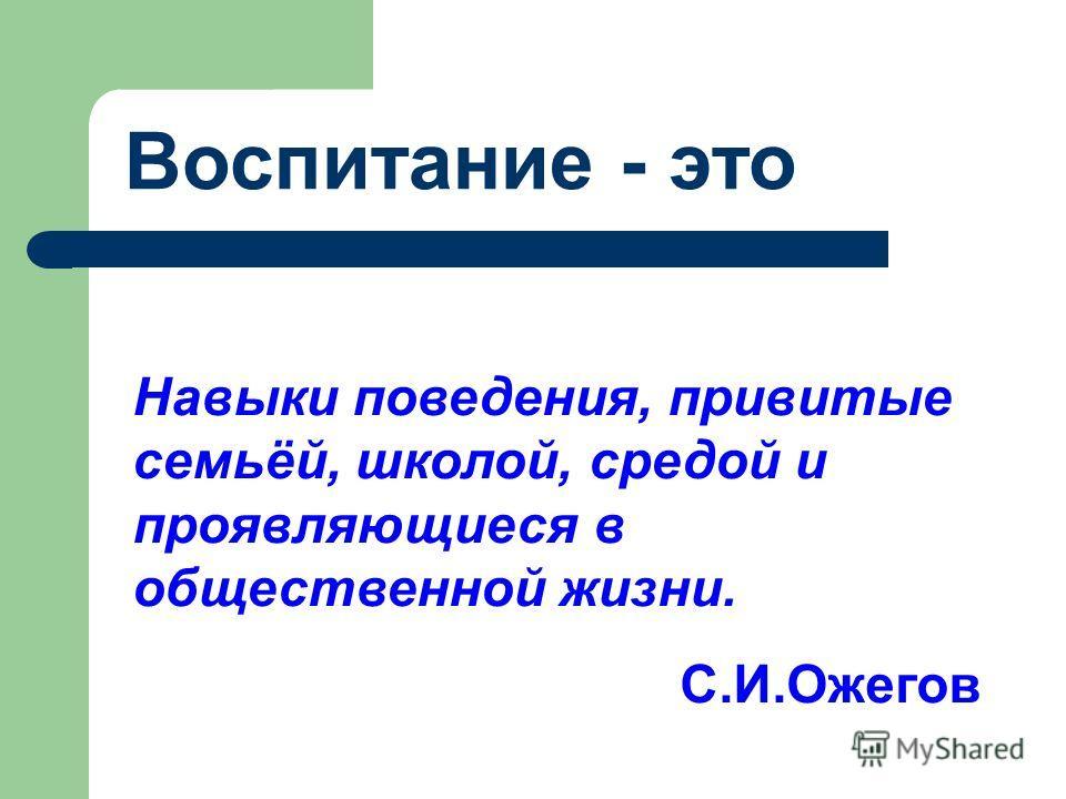 Воспитание - это Навыки поведения, привитые семьёй, школой, средой и проявляющиеся в общественной жизни. С.И.Ожегов