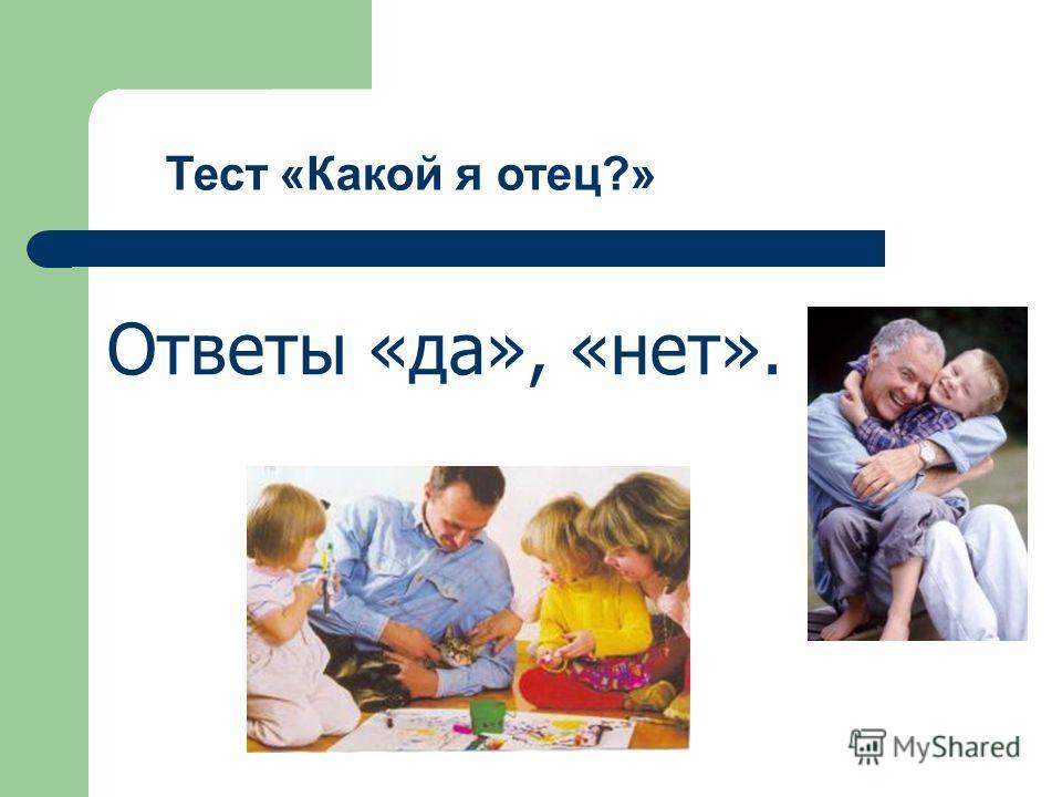 Тест «Какой я отец?» Ответы «да», «нет».