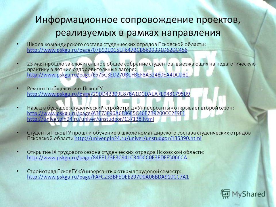 Информационное сопровождение проектов, реализуемых в рамках направления Школа командирского состава студенческих отрядов Псковской области: http://www.pskgu.ru/page/07B92E0C5EF647BCB5629331D62DC456 http://www.pskgu.ru/page/07B92E0C5EF647BCB5629331D62