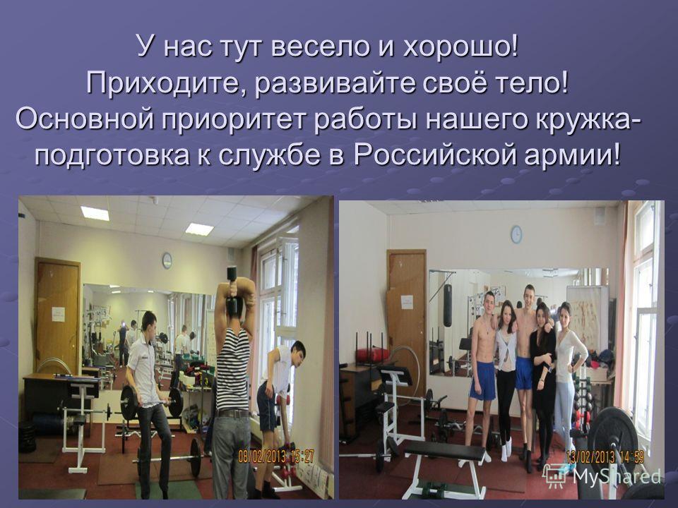 У нас тут весело и хорошо! Приходите, развивайте своё тело! Основной приоритет работы нашего кружка- подготовка к службе в Российской армии!