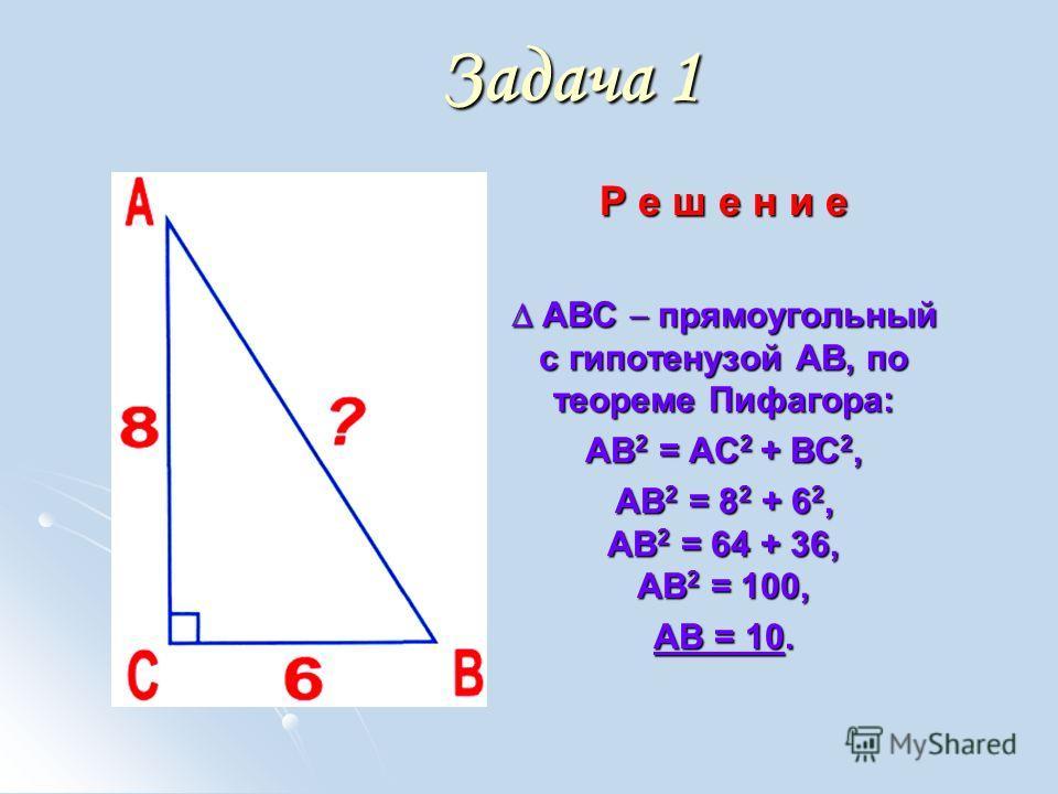 Задача 1 Р е ш е н и е АВС прямоугольный с гипотенузой АВ, по теореме Пифагора: АВС прямоугольный с гипотенузой АВ, по теореме Пифагора: АВ 2 = АС 2 + ВС 2, АВ 2 = 8 2 + 6 2, АВ 2 = 64 + 36, АВ 2 = 100, АВ = 10.