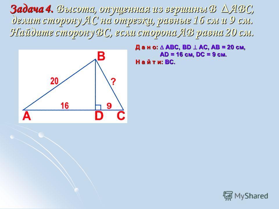 Задача 4. Высота, опущенная из вершины В АВС, делит сторону АС на отрезки, равные 16 см и 9 см. Найдите сторону ВС, если сторона АВ равна 20 см. Д а н о: АВС, BD АС, АВ = 20 см, AD = 16 см, DC = 9 см. AD = 16 см, DC = 9 см. Н а й т и: ВС.