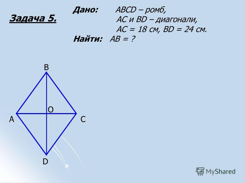 Задача 5. А В О С D Дано: АВСD – ромб, АС и ВD – диагонали, АС = 18 см, ВD = 24 см. Найти: АВ = ?