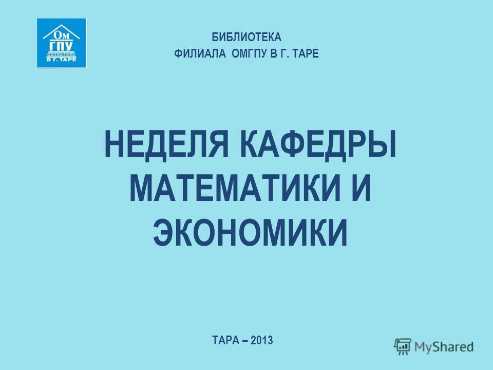 НЕДЕЛЯ КАФЕДРЫ МАТЕМАТИКИ И ЭКОНОМИКИ БИБЛИОТЕКА ФИЛИАЛА ОМГПУ В Г. ТАРЕ ТАРА – 2013
