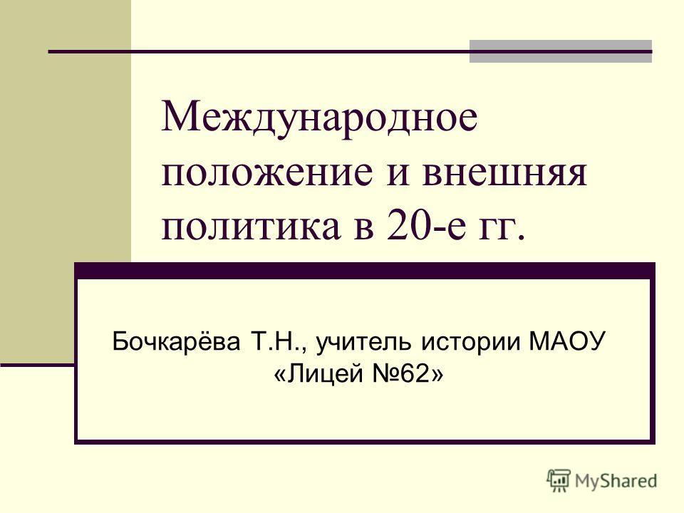 Международное положение и внешняя политика в 20-е гг. Бочкарёва Т.Н., учитель истории МАОУ «Лицей 62»