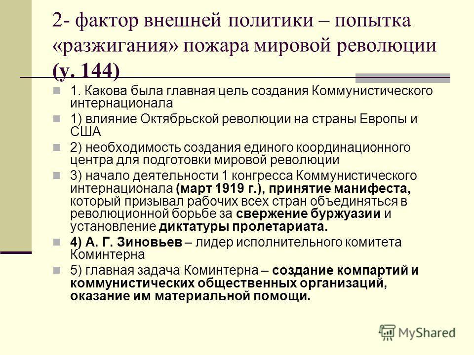 2- фактор внешней политики – попытка «разжигания» пожара мировой революции (у. 144) 1. Какова была главная цель создания Коммунистического интернационала 1) влияние Октябрьской революции на страны Европы и США 2) необходимость создания единого коорди